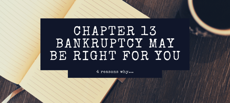 4 Reasons Why a Chapter 13 Bankruptcy May Be Right for You